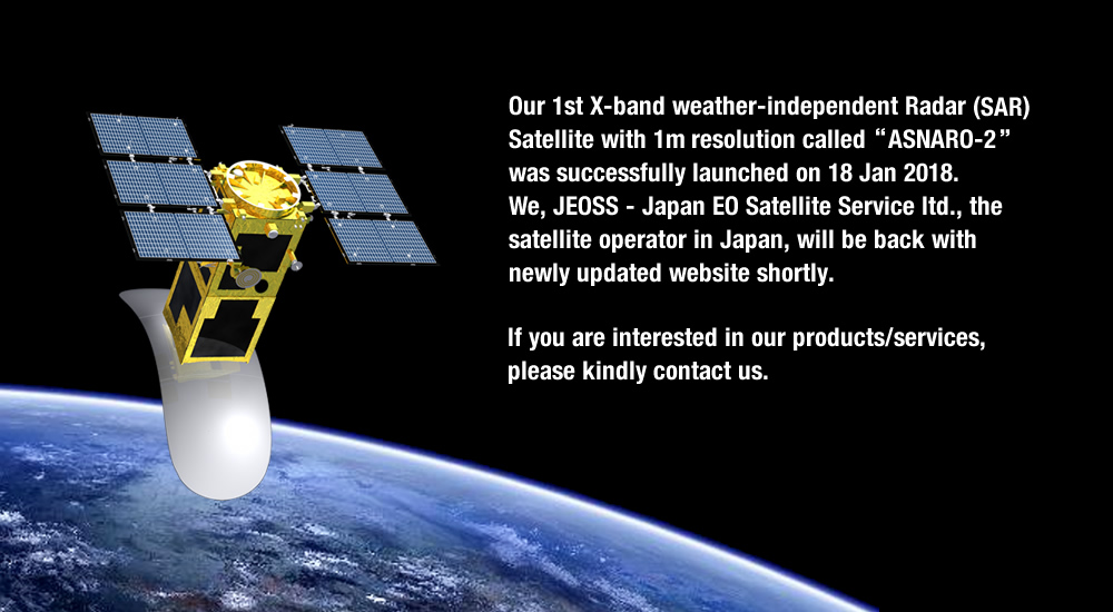 Our 1st X-band weather-independent Radar (SAR) Satellite with 1m resolution called「ASNARO-2」was successfully launched on 18 Jan 2018.We, JEOSS - Japan EO Satellite Service ltd., the satellite operator in Japan, will be back with newly updated website shortly.If you are interested in our products/services, please kindly contact us.